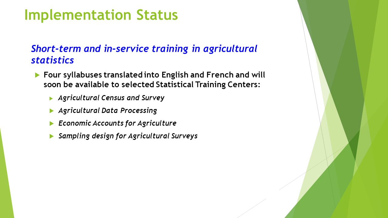 Implementation Status Short-term and in-service training in agricultural statistics  Four syllabuses translated into English and French and will soon be available to selected Statistical Training Centers:  Agricultural Census and Survey  Agricultural Data Processing  Economic Accounts for Agriculture  Sampling design for Agricultural Surveys