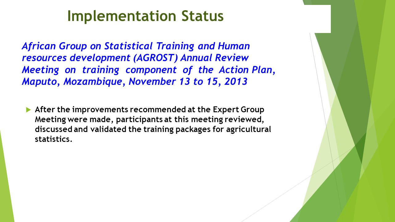Implementation Status African Group on Statistical Training and Human resources development (AGROST) Annual Review Meeting on training component of the Action Plan, Maputo, Mozambique, November 13 to 15, 2013  After the improvements recommended at the Expert Group Meeting were made, participants at this meeting reviewed, discussed and validated the training packages for agricultural statistics.