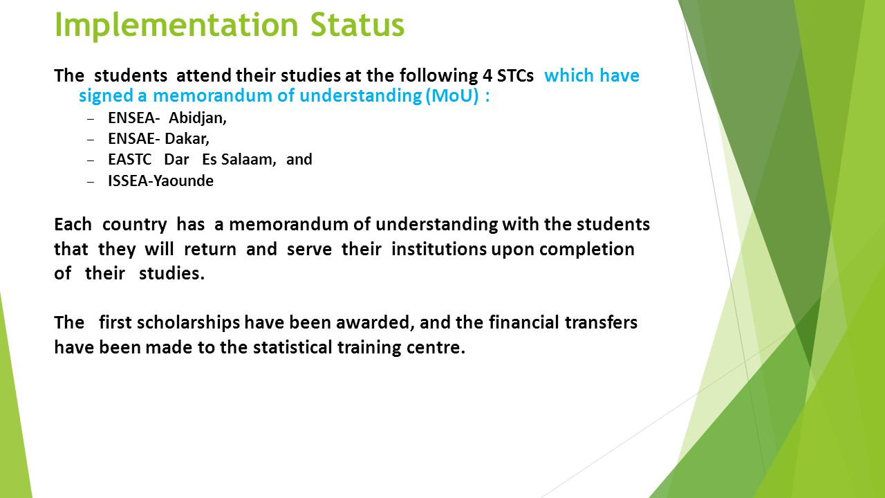 Implementation Status The students attend their studies at the following 4 STCs which have signed a memorandum of understanding (MoU) : – ENSEA- Abidjan, – ENSAE- Dakar, – EASTC Dar Es Salaam, and – ISSEA-Yaounde Each country has a memorandum of understanding with the students that they will return and serve their institutions upon completion of their studies.