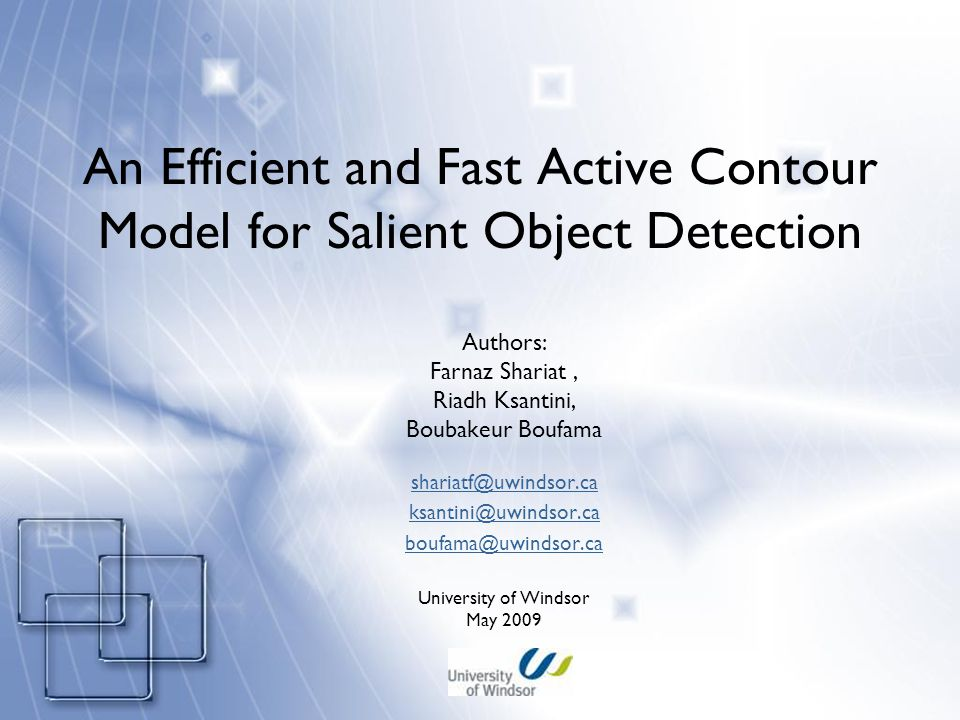 An Efficient and Fast Active Contour Model for Salient Object Detection Authors: Farnaz Shariat, Riadh Ksantini, Boubakeur Boufama shariatf@uwindsor.ca ksantini@uwindsor.ca boufama@uwindsor.ca University of Windsor May 2009