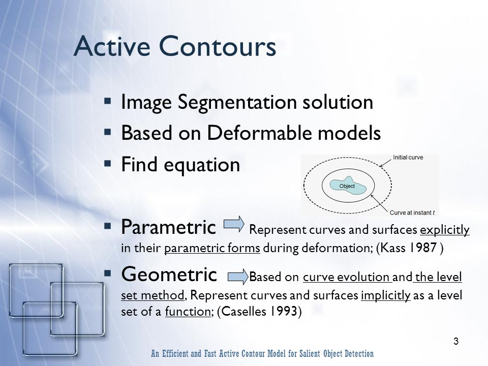 3 Active Contours  Image Segmentation solution  Based on Deformable models  Find equation  Parametric Represent curves and surfaces explicitly in their parametric forms during deformation; (Kass 1987 )  Geometric Based on curve evolution and the level set method, Represent curves and surfaces implicitly as a level set of a function; (Caselles 1993) An Efficient and Fast Active Contour Model for Salient Object Detection