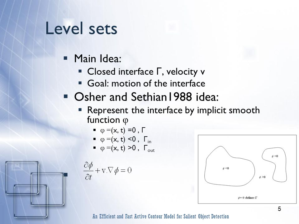 5 Level sets  Main Idea:  Closed interface Γ, velocity v  Goal: motion of the interface  Osher and Sethian1988 idea:  Represent the interface by implicit smooth function φ  φ = (x, t) =0, Γ  φ = (x, t) <0, Γ in  φ = (x, t) >0, Γ out  An Efficient and Fast Active Contour Model for Salient Object Detection