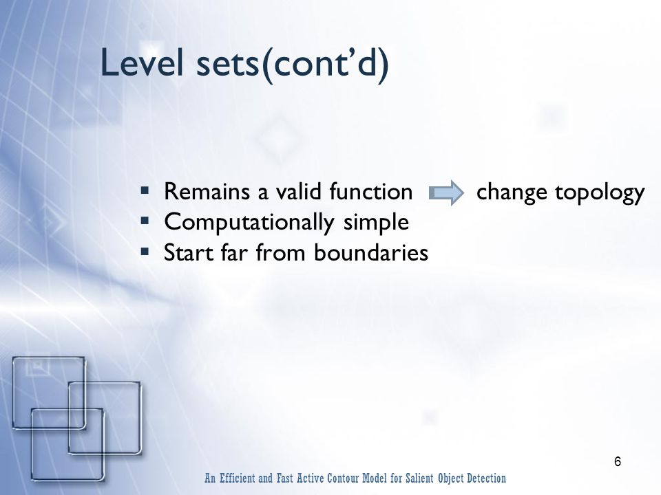 6 Level sets(cont'd)  Remains a valid function change topology  Computationally simple  Start far from boundaries An Efficient and Fast Active Contour Model for Salient Object Detection
