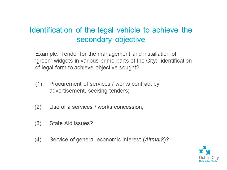 Identification of the legal vehicle to achieve the secondary objective Example: Tender for the management and installation of 'green' widgets in vario