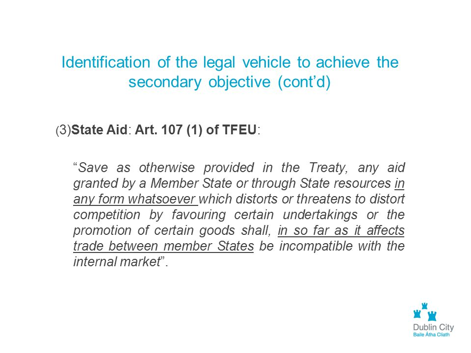 """Identification of the legal vehicle to achieve the secondary objective (cont'd) ( 3)State Aid: Art. 107 (1) of TFEU: """"Save as otherwise provided in th"""