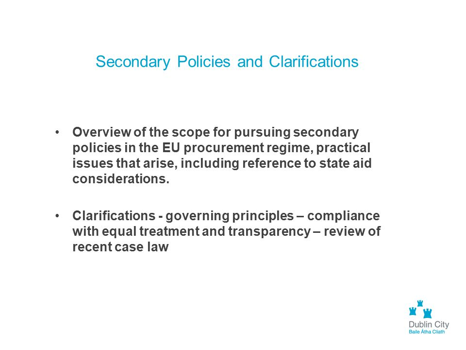Secondary Policies and Clarifications Overview of the scope for pursuing secondary policies in the EU procurement regime, practical issues that arise,