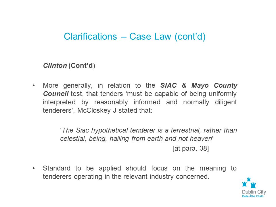 Clarifications – Case Law (cont'd) Clinton (Cont'd) More generally, in relation to the SIAC & Mayo County Council test, that tenders 'must be capable