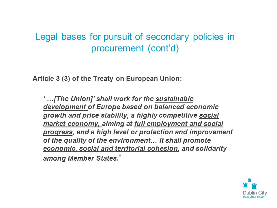 Legal bases for pursuit of secondary policies in procurement (cont'd) Article 3 (3) of the Treaty on European Union: ' …[The Union]' shall work for th