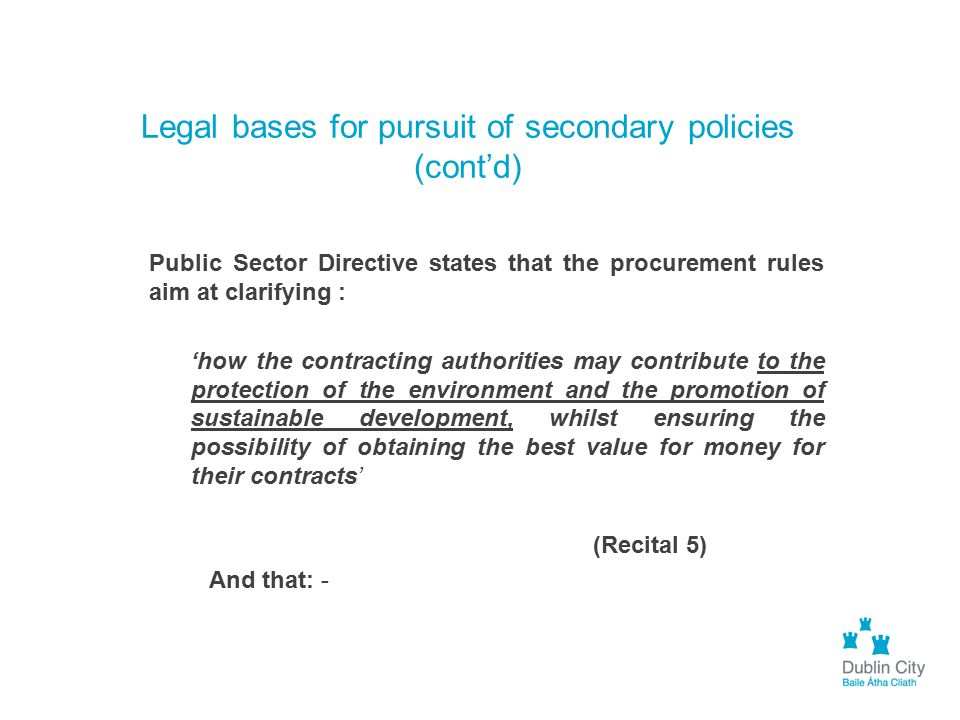 Legal bases for pursuit of secondary policies (cont'd) Public Sector Directive states that the procurement rules aim at clarifying : 'how the contract
