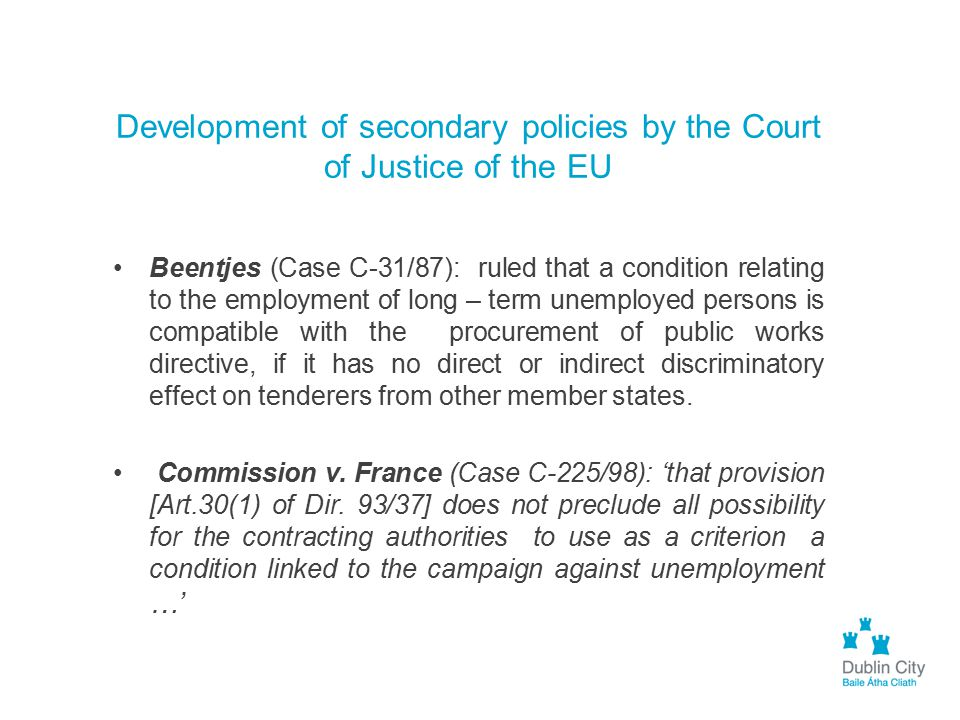Development of secondary policies by the Court of Justice of the EU Beentjes (Case C-31/87): ruled that a condition relating to the employment of long