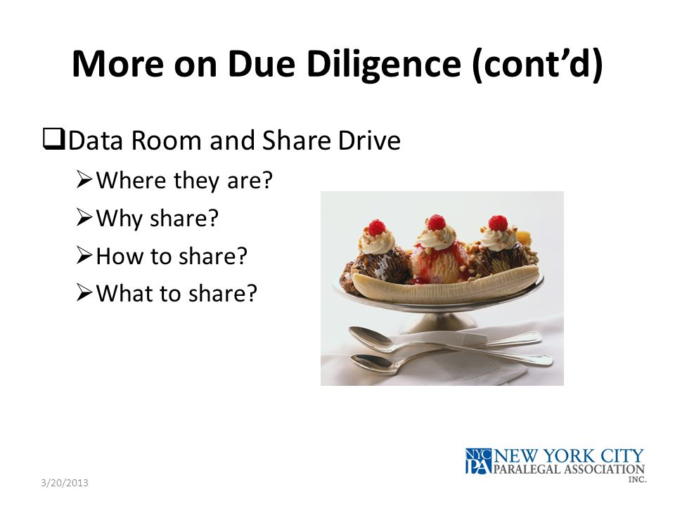 More on Due Diligence (cont'd)  Data Room and Share Drive  Where they are.