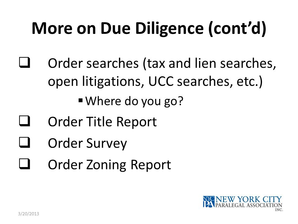 More on Due Diligence (cont'd)  Order searches (tax and lien searches, open litigations, UCC searches, etc.)  Where do you go.