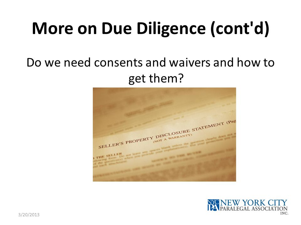 More on Due Diligence (cont'd) Do we need consents and waivers and how to get them? 3/20/2013