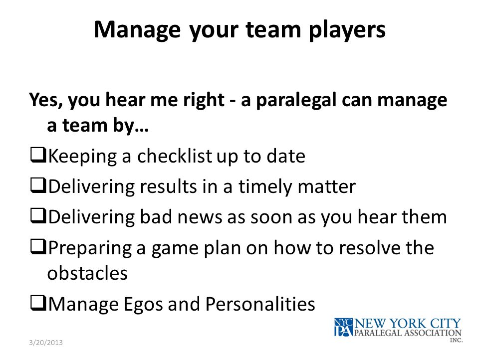 Manage your team players Yes, you hear me right - a paralegal can manage a team by…  Keeping a checklist up to date  Delivering results in a timely