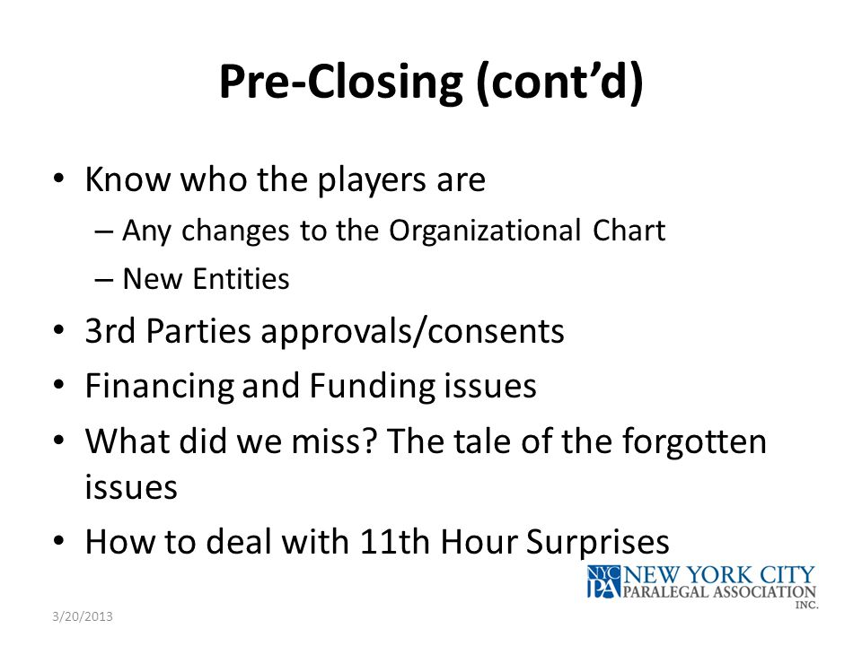 Pre-Closing (cont'd) Know who the players are – Any changes to the Organizational Chart – New Entities 3rd Parties approvals/consents Financing and Fu