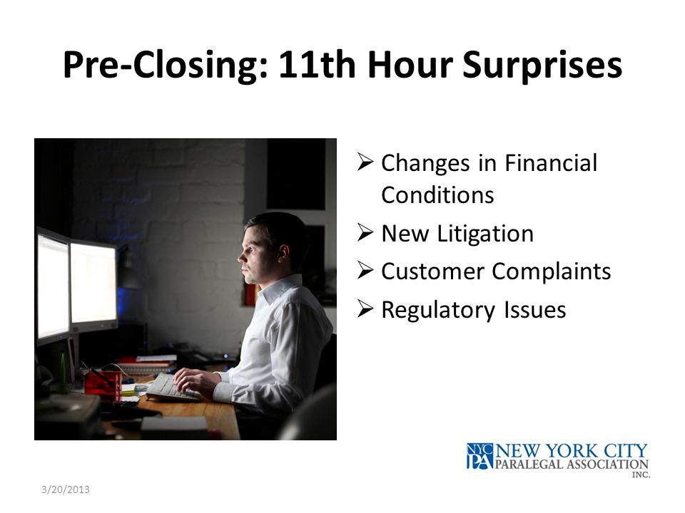 Pre-Closing: 11th Hour Surprises  Changes in Financial Conditions  New Litigation  Customer Complaints  Regulatory Issues 3/20/2013