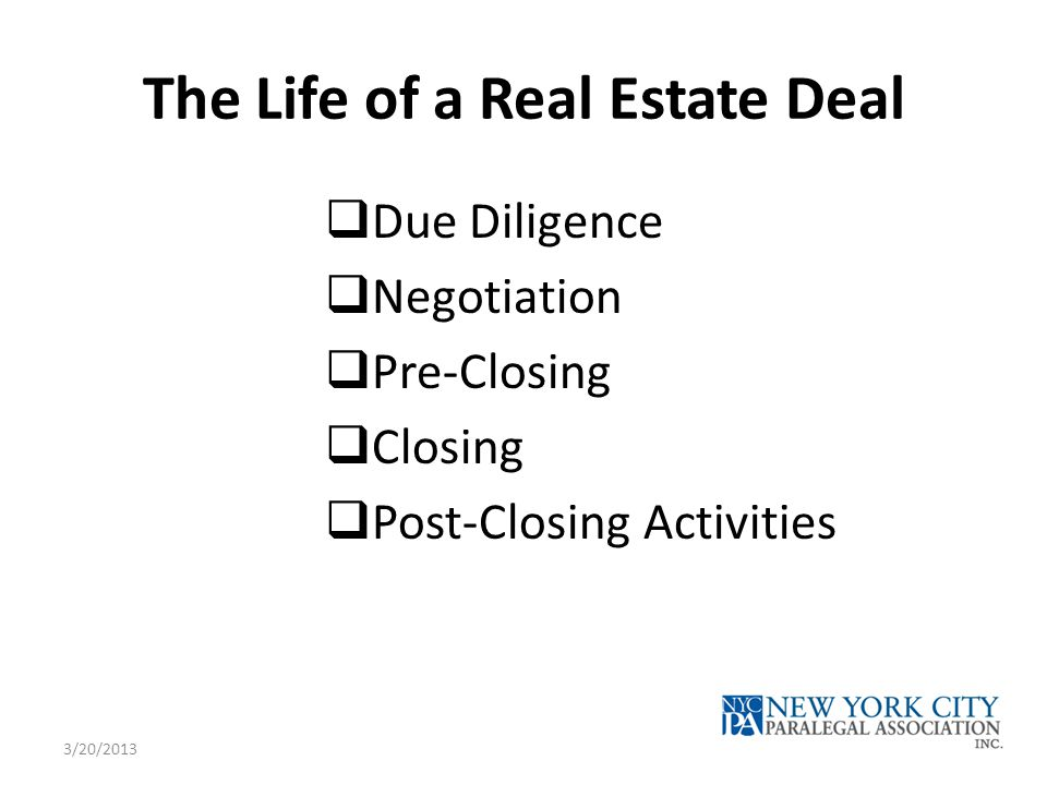 The Life of a Real Estate Deal  Due Diligence  Negotiation  Pre-Closing  Closing  Post-Closing Activities 3/20/2013