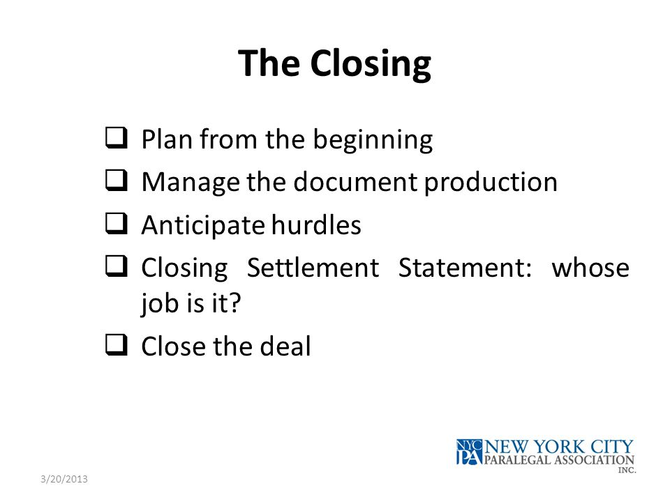 The Closing  Plan from the beginning  Manage the document production  Anticipate hurdles  Closing Settlement Statement: whose job is it?  Close t