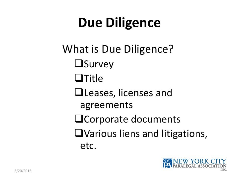 Due Diligence What is Due Diligence?  Survey  Title  Leases, licenses and agreements  Corporate documents  Various liens and litigations, etc. 3/