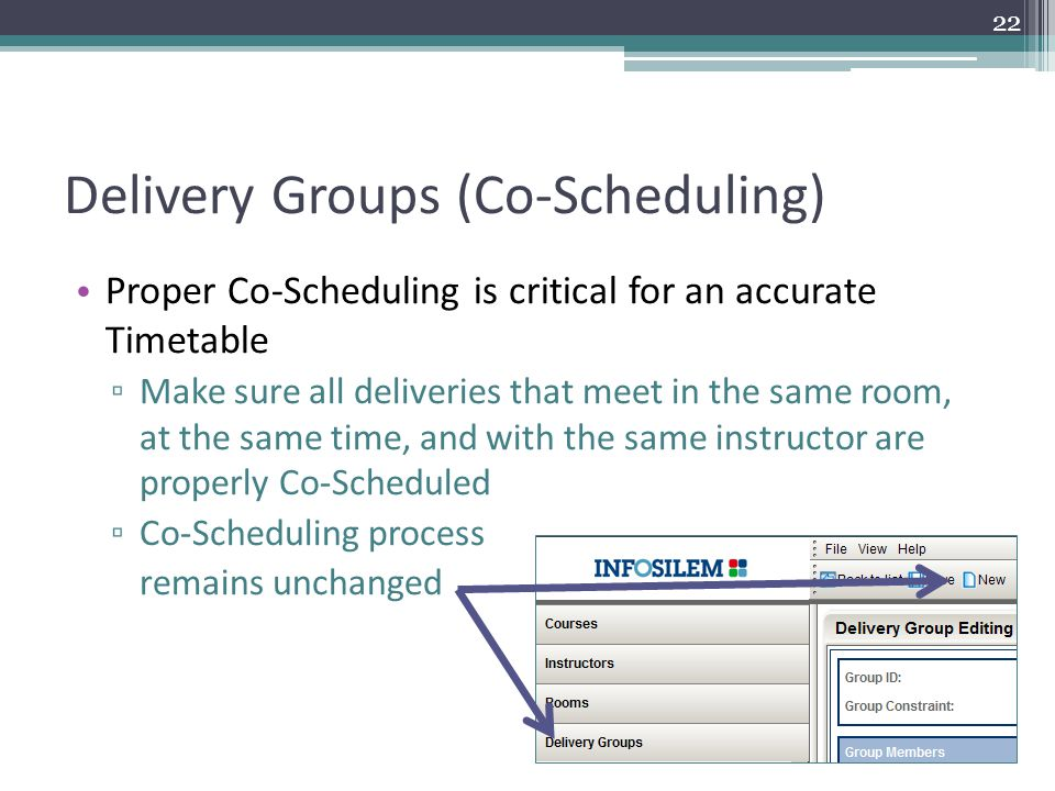Delivery Groups (Co-Scheduling) Proper Co-Scheduling is critical for an accurate Timetable ▫ Make sure all deliveries that meet in the same room, at the same time, and with the same instructor are properly Co-Scheduled ▫ Co-Scheduling process remains unchanged 22