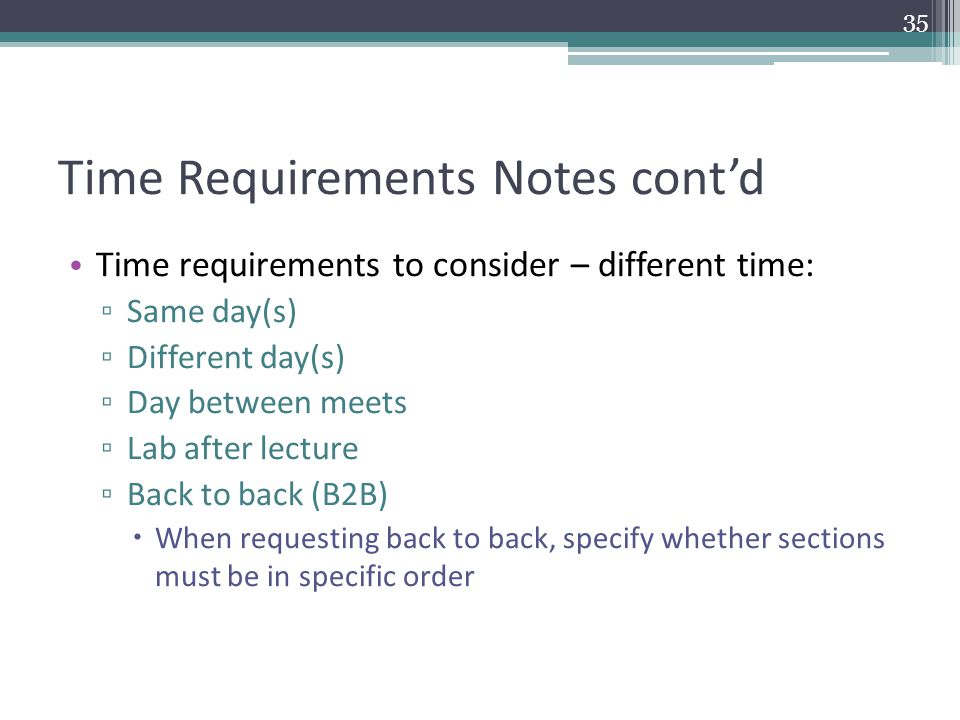 Time Requirements Notes cont'd Time requirements to consider – different time: ▫ Same day(s) ▫ Different day(s) ▫ Day between meets ▫ Lab after lecture ▫ Back to back (B2B)  When requesting back to back, specify whether sections must be in specific order 35