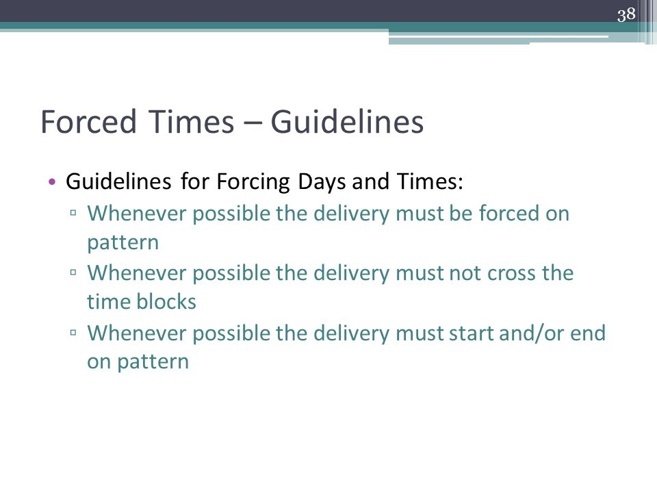 Forced Times – Guidelines Guidelines for Forcing Days and Times: ▫ Whenever possible the delivery must be forced on pattern ▫ Whenever possible the delivery must not cross the time blocks ▫ Whenever possible the delivery must start and/or end on pattern 38