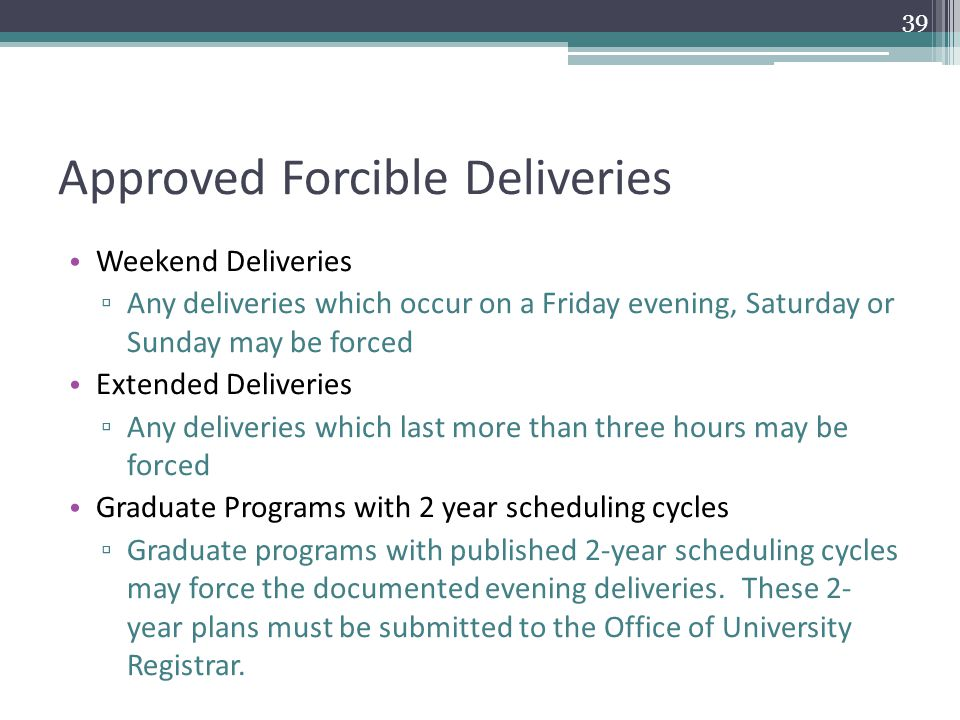 Approved Forcible Deliveries Weekend Deliveries ▫ Any deliveries which occur on a Friday evening, Saturday or Sunday may be forced Extended Deliveries ▫ Any deliveries which last more than three hours may be forced Graduate Programs with 2 year scheduling cycles ▫ Graduate programs with published 2-year scheduling cycles may force the documented evening deliveries.