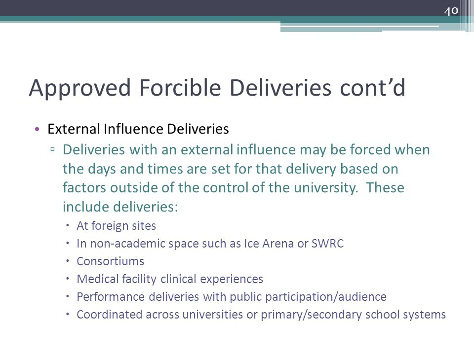 Approved Forcible Deliveries cont'd External Influence Deliveries ▫ Deliveries with an external influence may be forced when the days and times are set for that delivery based on factors outside of the control of the university.