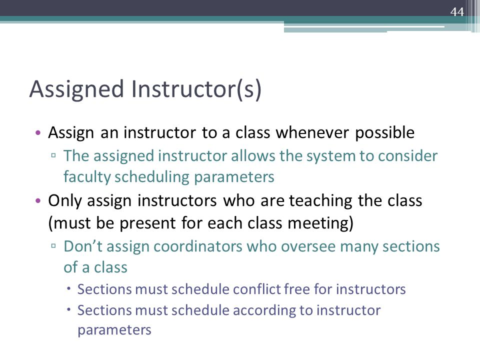 Assigned Instructor(s) Assign an instructor to a class whenever possible ▫ The assigned instructor allows the system to consider faculty scheduling parameters Only assign instructors who are teaching the class (must be present for each class meeting) ▫ Don't assign coordinators who oversee many sections of a class  Sections must schedule conflict free for instructors  Sections must schedule according to instructor parameters 44