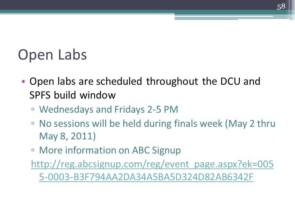 Open Labs Open labs are scheduled throughout the DCU and SPFS build window ▫ Wednesdays and Fridays 2-5 PM ▫ No sessions will be held during finals week (May 2 thru May 8, 2011) ▫ More information on ABC Signup http://reg.abcsignup.com/reg/event_page.aspx ek=005 5-0003-B3F794AA2DA34A5BA5D324D82AB6342F 58