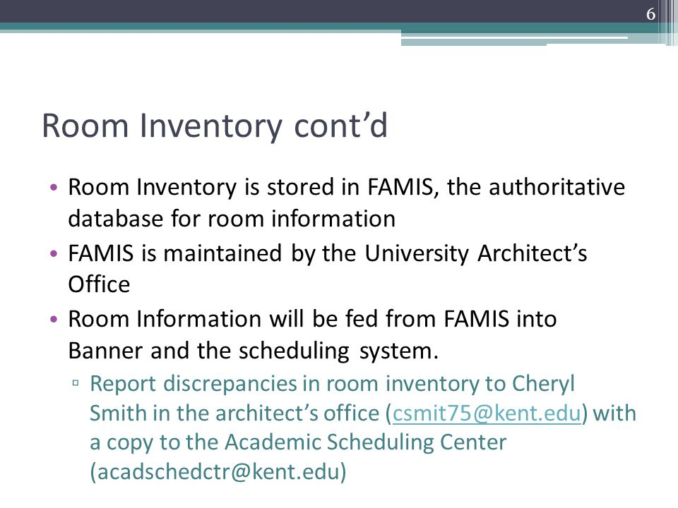 Room Inventory cont'd Room Inventory is stored in FAMIS, the authoritative database for room information FAMIS is maintained by the University Architect's Office Room Information will be fed from FAMIS into Banner and the scheduling system.