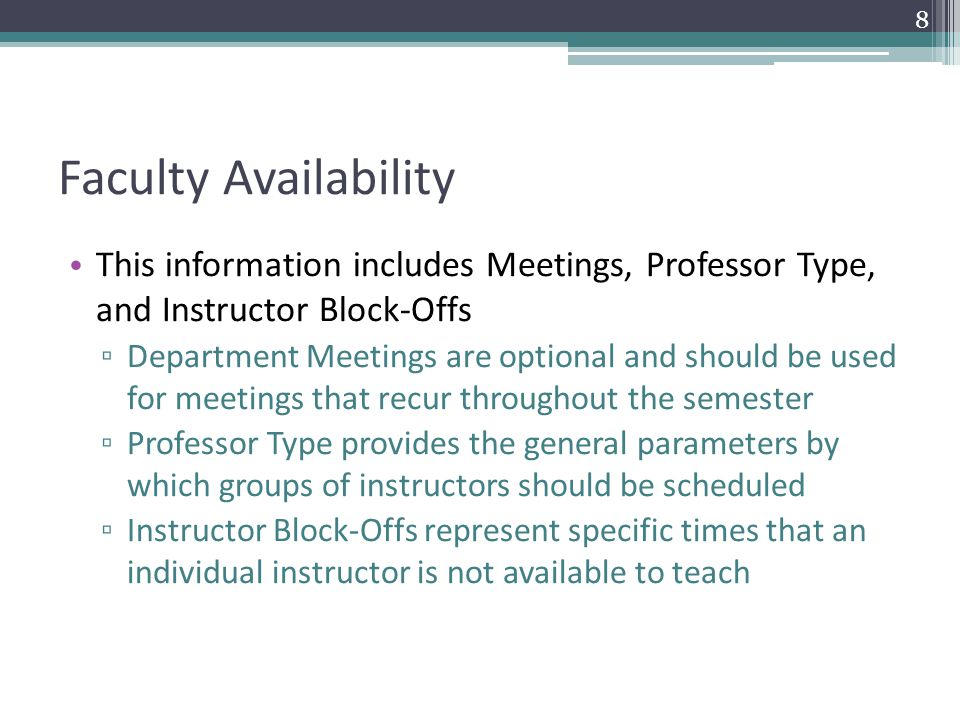Faculty Availability This information includes Meetings, Professor Type, and Instructor Block-Offs ▫ Department Meetings are optional and should be used for meetings that recur throughout the semester ▫ Professor Type provides the general parameters by which groups of instructors should be scheduled ▫ Instructor Block-Offs represent specific times that an individual instructor is not available to teach 8