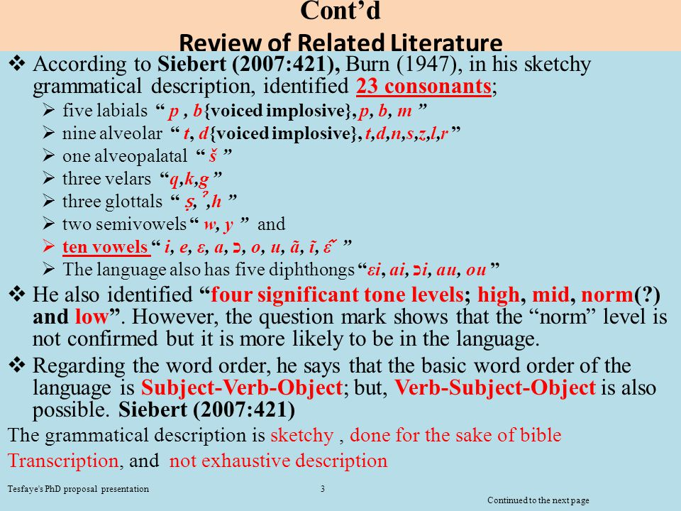 Cont'd Review of Related Literature  According to Siebert (2007:421), Burn (1947), in his sketchy grammatical description, identified 23 consonants;  five labials p, b{voiced implosive}, p, b, m  nine alveolar t, d{voiced implosive}, t,d,n,s,z,l,r  one alveopalatal š  three velars q,k,g  three glottals ṣ, ˀ,h  two semivowels w, y and  ten vowels i, e, ε, a, כ, o, u, ã, ĩ, ε  The language also has five diphthongs εi, ai, כi, au, ou  He also identified four significant tone levels; high, mid, norm(?) and low .
