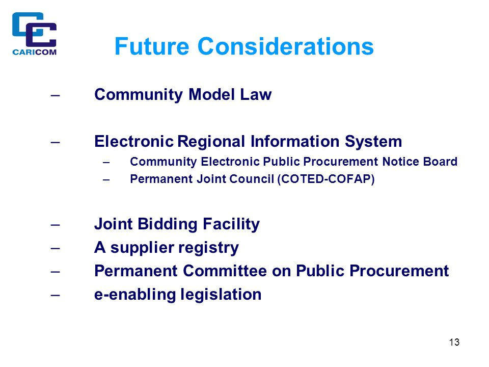 13 Future Considerations –Community Model Law –Electronic Regional Information System –Community Electronic Public Procurement Notice Board –Permanent Joint Council (COTED-COFAP) –Joint Bidding Facility –A supplier registry –Permanent Committee on Public Procurement –e-enabling legislation
