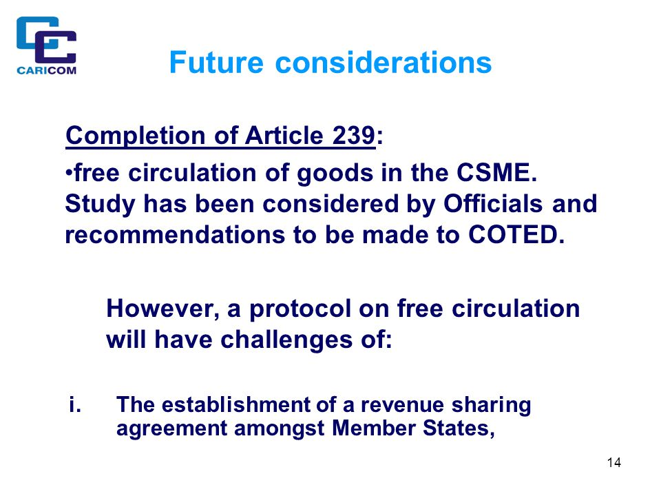 14 Future considerations Completion of Article 239: free circulation of goods in the CSME.