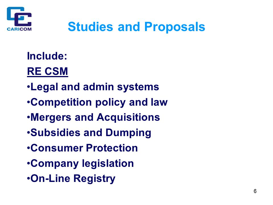 6 Studies and Proposals Include: RE CSM Legal and admin systems Competition policy and law Mergers and Acquisitions Subsidies and Dumping Consumer Protection Company legislation On-Line Registry