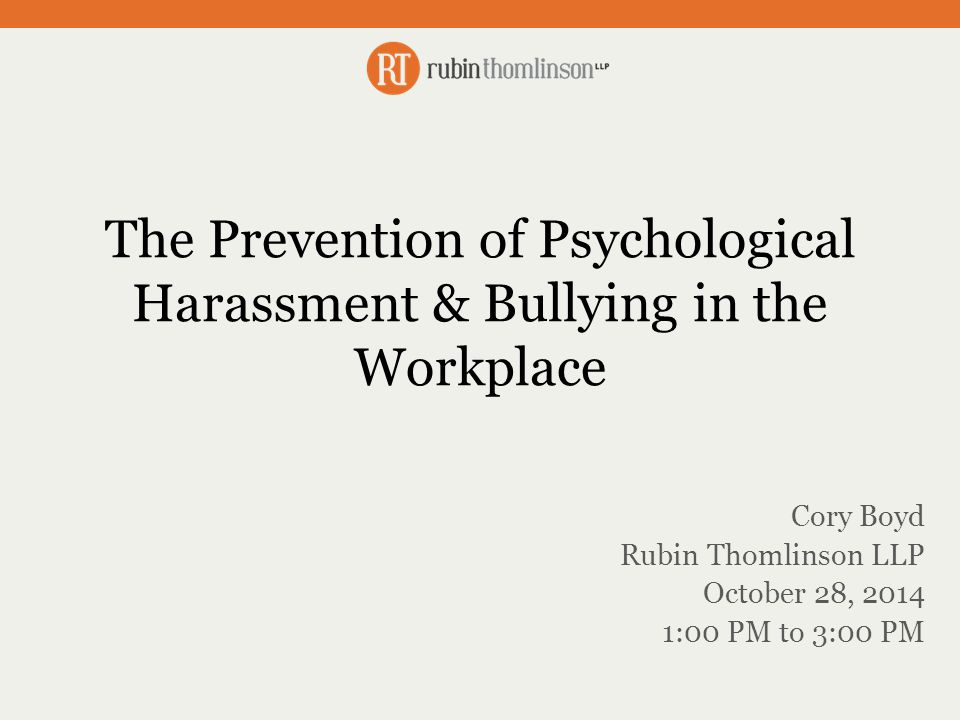 The Prevention of Psychological Harassment & Bullying in the Workplace Cory Boyd Rubin Thomlinson LLP October 28, 2014 1:00 PM to 3:00 PM