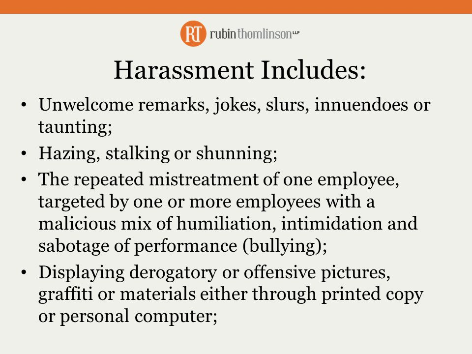 Harassment Includes: Unwelcome remarks, jokes, slurs, innuendoes or taunting; Hazing, stalking or shunning; The repeated mistreatment of one employee, targeted by one or more employees with a malicious mix of humiliation, intimidation and sabotage of performance (bullying); Displaying derogatory or offensive pictures, graffiti or materials either through printed copy or personal computer;