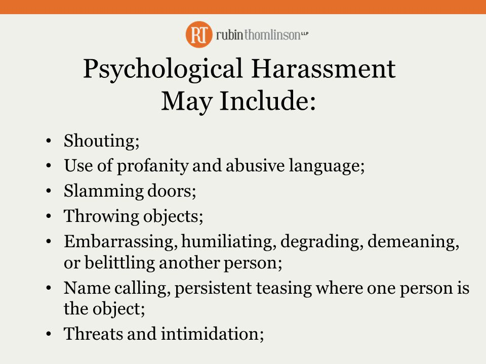 Psychological Harassment May Include: Shouting; Use of profanity and abusive language; Slamming doors; Throwing objects; Embarrassing, humiliating, degrading, demeaning, or belittling another person; Name calling, persistent teasing where one person is the object; Threats and intimidation;