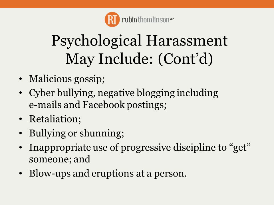 Psychological Harassment May Include: (Cont'd) Malicious gossip; Cyber bullying, negative blogging including e-mails and Facebook postings; Retaliation; Bullying or shunning; Inappropriate use of progressive discipline to get someone; and Blow-ups and eruptions at a person.
