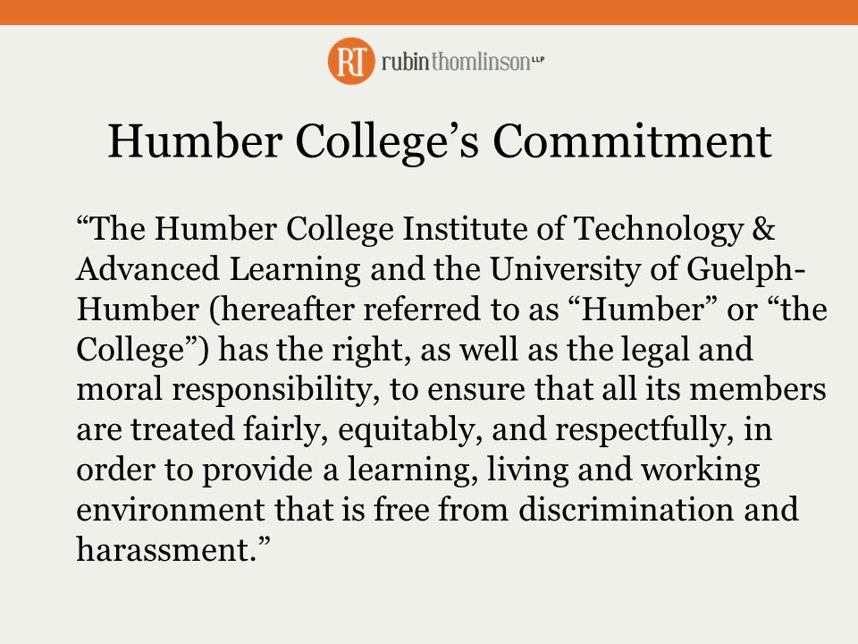 Humber College's Commitment The Humber College Institute of Technology & Advanced Learning and the University of Guelph- Humber (hereafter referred to as Humber or the College ) has the right, as well as the legal and moral responsibility, to ensure that all its members are treated fairly, equitably, and respectfully, in order to provide a learning, living and working environment that is free from discrimination and harassment.