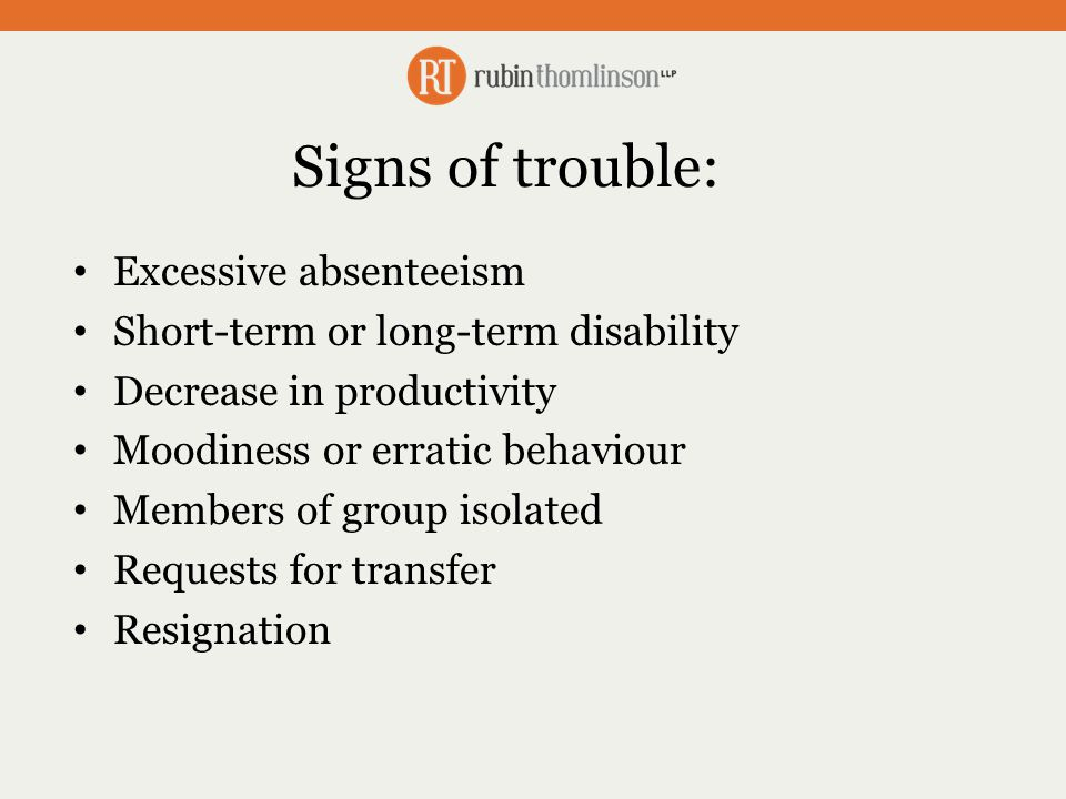 Signs of trouble: Excessive absenteeism Short-term or long-term disability Decrease in productivity Moodiness or erratic behaviour Members of group isolated Requests for transfer Resignation