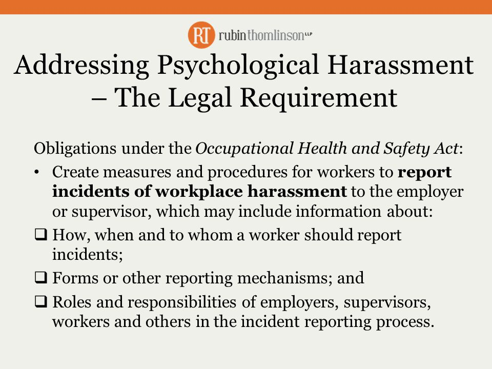 Addressing Psychological Harassment – The Legal Requirement Obligations under the Occupational Health and Safety Act: Create measures and procedures for workers to report incidents of workplace harassment to the employer or supervisor, which may include information about:  How, when and to whom a worker should report incidents;  Forms or other reporting mechanisms; and  Roles and responsibilities of employers, supervisors, workers and others in the incident reporting process.