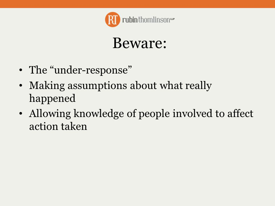 Beware: The under-response Making assumptions about what really happened Allowing knowledge of people involved to affect action taken