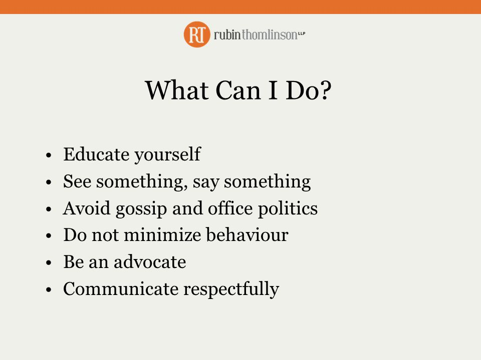 What Can I Do? Educate yourself See something, say something Avoid gossip and office politics Do not minimize behaviour Be an advocate Communicate res