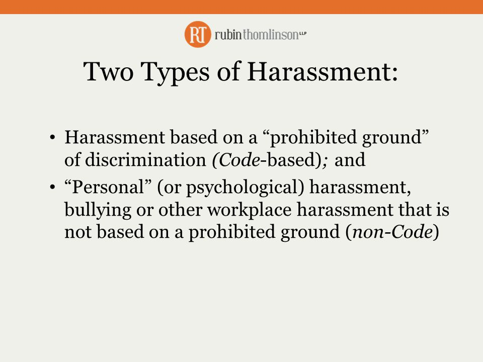 Two Types of Harassment: Harassment based on a prohibited ground of discrimination (Code-based); and Personal (or psychological) harassment, bullying or other workplace harassment that is not based on a prohibited ground (non-Code)