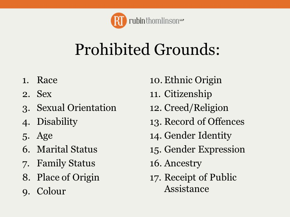 Prohibited Grounds: 1.Race 2.Sex 3.Sexual Orientation 4.Disability 5.Age 6.Marital Status 7.Family Status 8.Place of Origin 9.Colour 10.Ethnic Origin