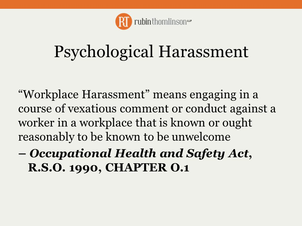 Psychological Harassment Workplace Harassment means engaging in a course of vexatious comment or conduct against a worker in a workplace that is known or ought reasonably to be known to be unwelcome – Occupational Health and Safety Act, R.S.O.