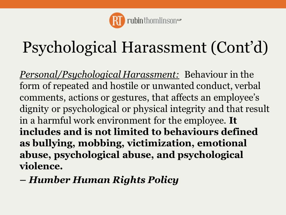 Organizational Best Practices for Preventing Psychological Harassment and Bullying Ensure leaders model appropriate behaviour Investigate complaints Assume the allegations are true and ask the threshold question Implement recommendations Restorative interventions – coaching and counseling