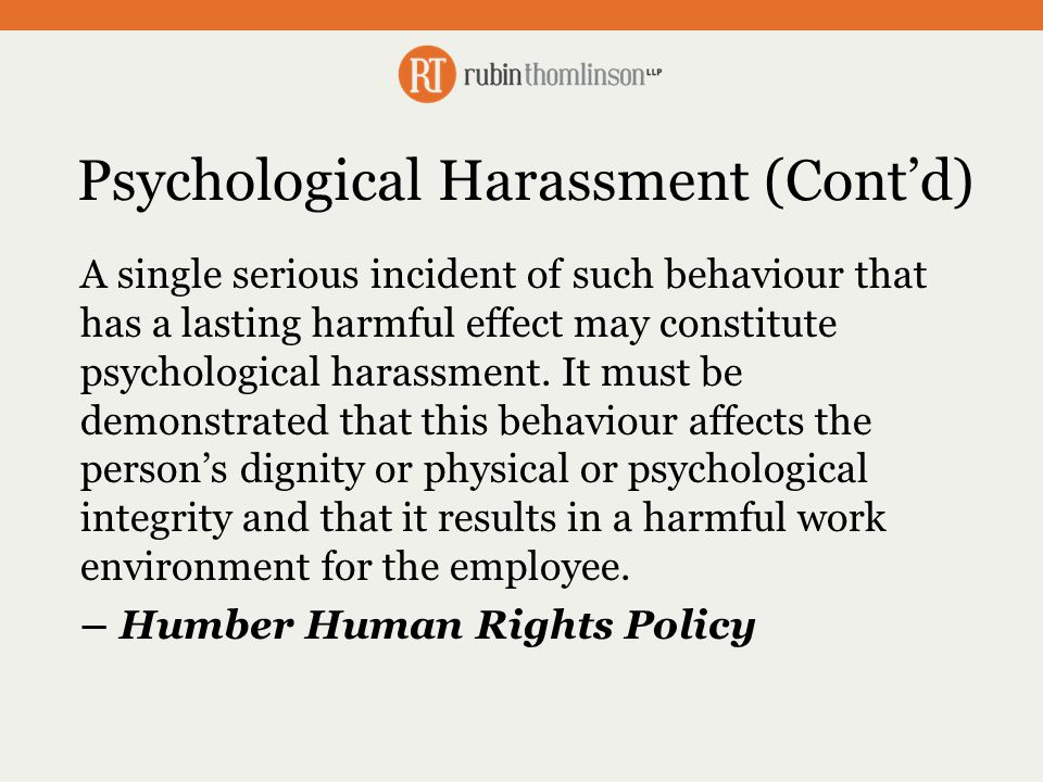 Psychological Harassment (Cont'd) A single serious incident of such behaviour that has a lasting harmful effect may constitute psychological harassment.